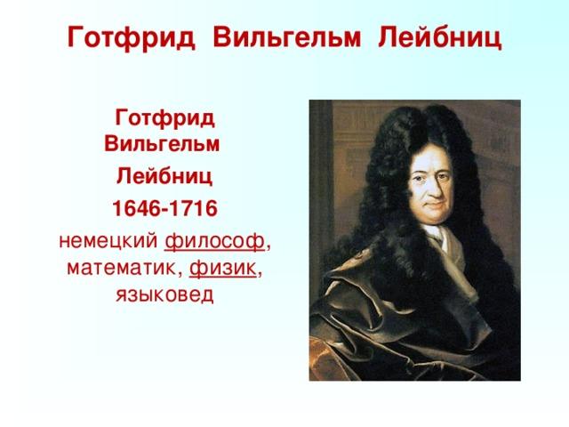 Готфрид Вильгельм Лейбниц    Готфрид Вильгельм  Лейбниц  1646-1716   немецкий философ , математик, физик , языковед