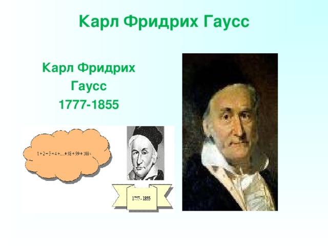 Карл Фридрих Гаусс   Карл Фридрих Гаусс 1777-1855