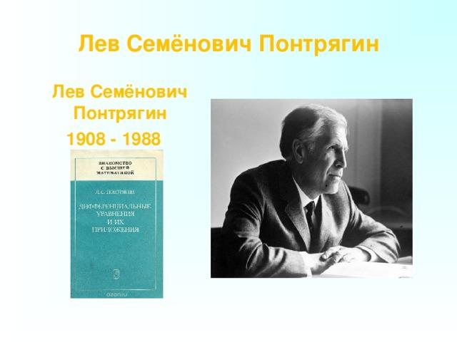 Лев Семёнович Понтрягин    Лев Семёнович Понтрягин  1908 - 1988