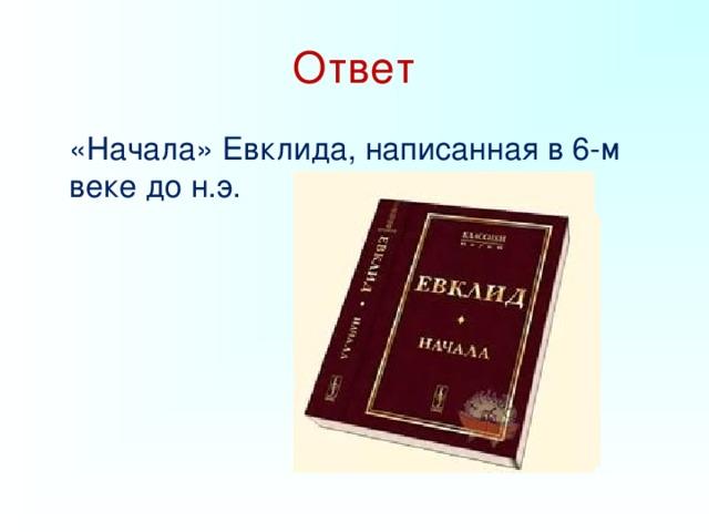 Ответ  «Начала» Евклида, написанная в 6-м веке до н.э.