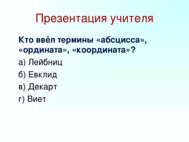 Презентация учителя   Кто ввёл термины «абсцисса», «ордината», «координата»?  а) Лейбниц  б) Евклид  в) Декарт  г) Виет
