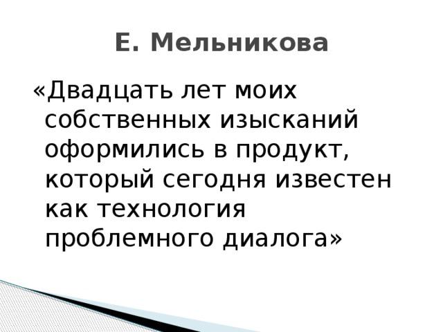 Е. Мельникова «Двадцать лет моих собственных изысканий оформились в продукт, который сегодня известен как технология проблемного диалога»
