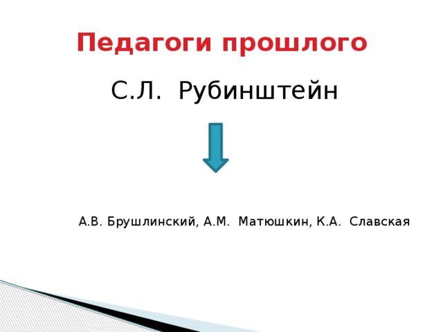 Педагоги прошлого С.Л. Рубинштейн А.В. Брушлинский, А.М. Матюшкин, К.А. Славская