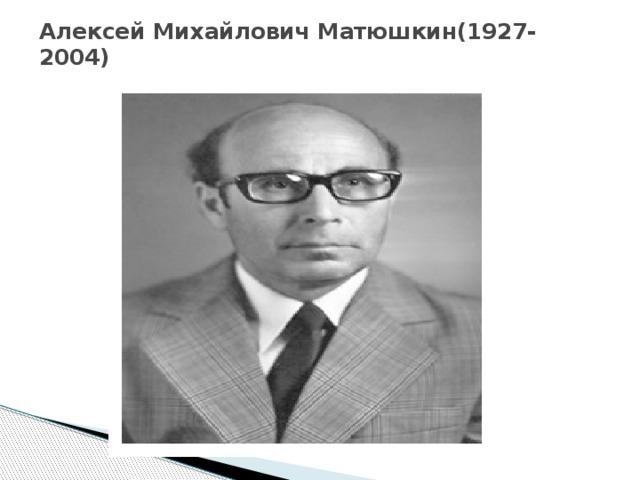 Алексей Михайлович Матюшкин(1927-2004)