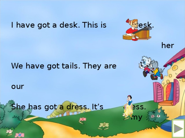 I have got a desk. This is desk. her We have got tails. They are tails. our She has got a dress. It's dress.  my