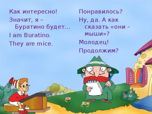 Как интересно! Значит, я – Буратино будет… I am Buratino. They are mice. Понравилось? Ну, да. А как сказать «они – мыши»? Молодец! Продолжим?