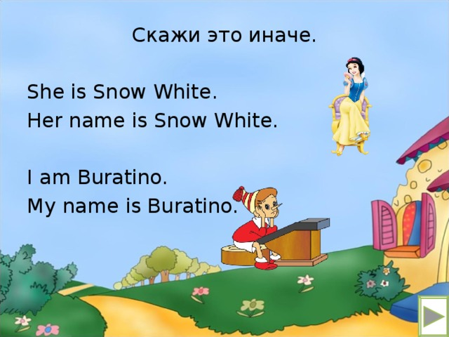 Скажи это иначе. She is Snow White. Her name is Snow White. I am Buratino. My name is Buratino.