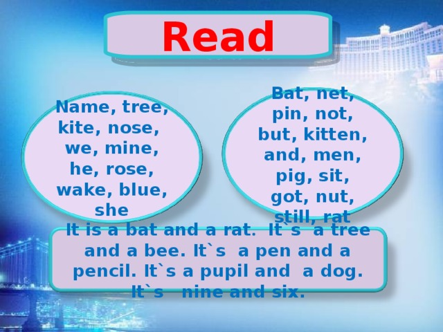 Read Bat, net, pin, not, but, kitten, and, men, pig, sit, got, nut, still, rat Name, tree, kite, nose, we, mine, he, rose, wake, blue, she It is a bat and a rat . It`s a tree and a bee. It`s a pen and a pencil. It`s a pupil and a dog. It`s nine and six.
