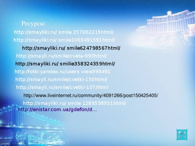 Ресурсы: http://smayliki.ru/ smile 257002215html/ http://smayliki.ru/ smile1063491591html/ http://smayliki.ru/ smile624798567html/ http://smayli.ru/smile/cveta-993html/  http://smayliki.ru/ smilie358324359html/ http:/fotki:yandex,ru/users view393491 http://smayli.ru/smile/cvetki-150html/  http://smayli.ru/smile/cvetki-107/html http://www.liveinternet.ru/community/4091266/post150425405/ http://smayliki.ru/ smile 1289538951html/  http :// enistar.com.ua / gdefon /d…