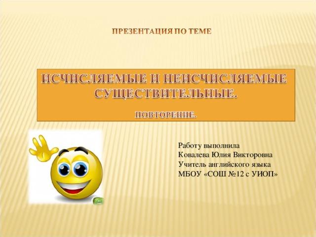 Работу выполнила Ковалева Юлия Викторовна Учитель английского языка МБОУ «СОШ №12 с УИОП»