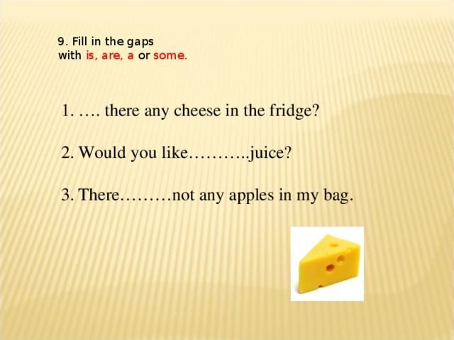 9. Fill in the gaps with is, are, a or some.