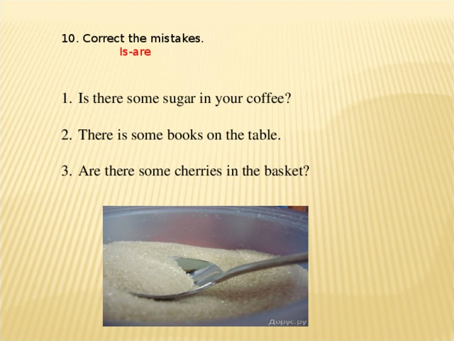 10. Correct the mistakes.  Is-are
