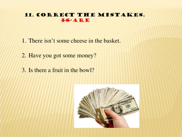 There isn't some cheese in the basket.  Have you got some money?  Is there a fruit in the bowl?