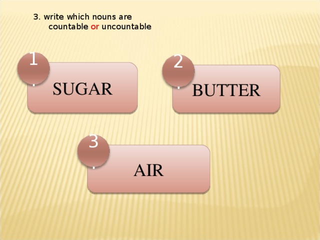 3. write which nouns are  countable or uncountable 1. 2. SUGAR BUTTER 3. AIR