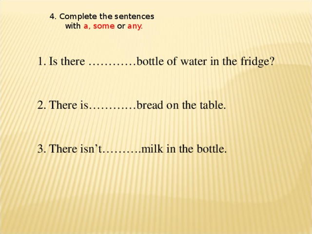 4. Complete the sentences  with a, some or any.