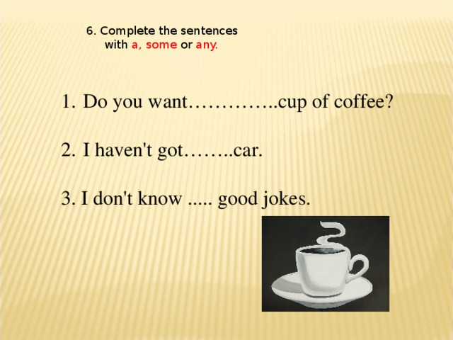 6. Complete the sentences  with a, some or any.  Do you want…………..cup of coffee?   I haven't got……..car.  3. I don't know ..... good jokes.