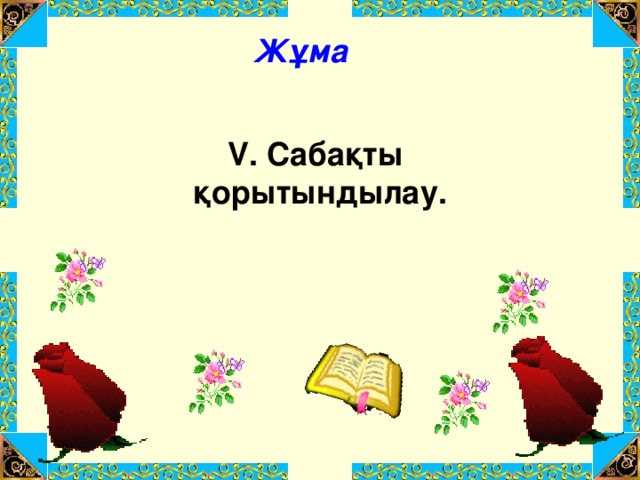 Жұма V. Сабақты қорытындылау.