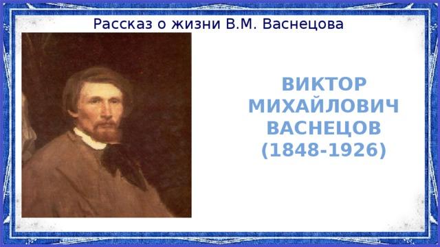 Рассказ о жизни В.М. Васнецова Виктор Михайлович Васнецов (1848-1926)