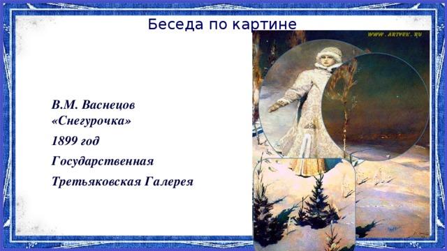 Беседа по картине   В.М. Васнецов «Снегурочка» 1899 год Государственная Третьяковская Галерея
