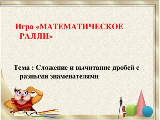 Игра «МАТЕМАТИЧЕСКОЕ РАЛЛИ»   Тема : Сложение и вычитание дробей с разными знаменателями