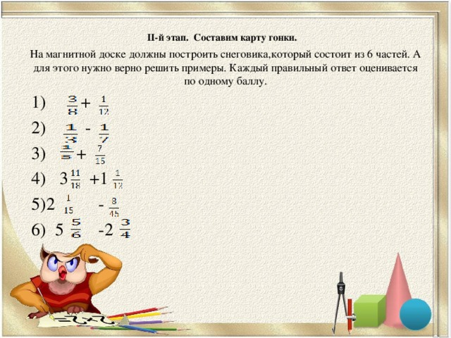 ІІ-й этап. Составим карту гонки.   На магнитной доске должны построить снеговика,который состоит из 6 частей. А для этого нужно верно решить примеры. Каждый правильный ответ оценивается по одному баллу.   1) + 2) - 3) + 4) 3 +1 5)2 - 6) 5 -2