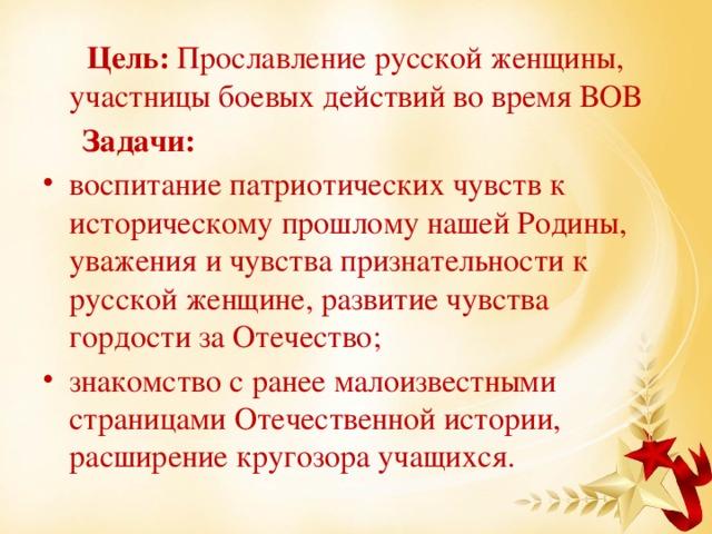 Цель: Прославление русской женщины, участницы боевых действий во время ВОВ  Задачи: