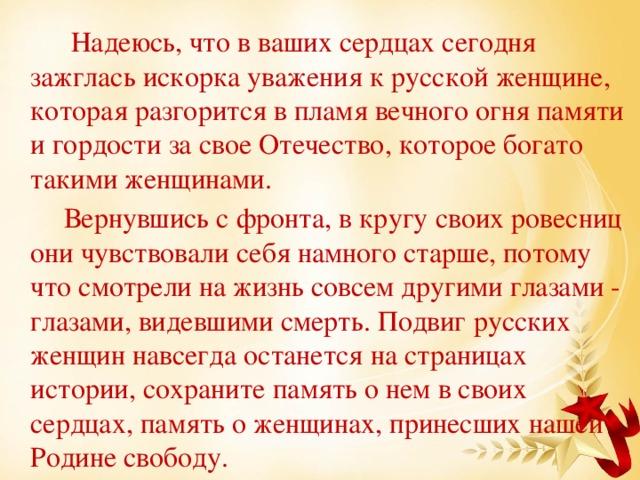 Надеюсь, что в ваших сердцах сегодня зажглась искорка уважения к русской женщине, которая разгорится в пламя вечного огня памяти и гордости за свое Отечество, которое богато такими женщинами.  Вернувшись с фронта, в кругу своих ровесниц они чувствовали себя намного старше, потому что смотрели на жизнь совсем другими глазами - глазами, видевшими смерть. Подвиг русских женщин навсегда останется на страницах истории, сохраните память о нем в своих сердцах, память о женщинах, принесших нашей Родине свободу.
