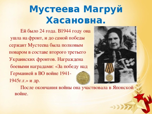 Мустеева Магруй Хасановна.  Ей было 24 года. В1944 году она  ушла на фронт, и до самой победы сержант Мустеева была полковым поваром в составе второго третьего Украинских фронтов. Награждена  боевыми наградами: «За победу над  Германией в ВО войне 1941- 1945г.г.» и др.  После окончания войны она участвовала в Японской войне.