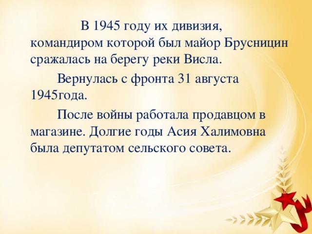 В 1945 году их дивизия, командиром которой был майор Брусницин сражалась на берегу реки Висла.  Вернулась с фронта 31 августа 1945года.  После войны работала продавцом в магазине. Долгие годы Асия Халимовна была депутатом сельского совета.