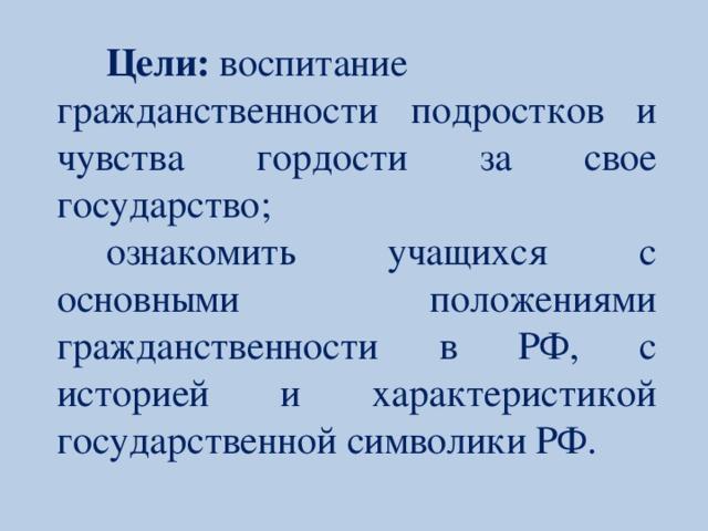 Цели: воспитание гражданственности подростков и чувства гордости за свое государство; ознакомить учащихся с основными положениями гражданственности в РФ, с историей и характеристикой государственной символики РФ.
