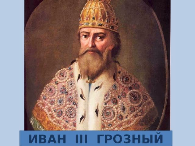 ИВАН III ГРОЗНЫЙ