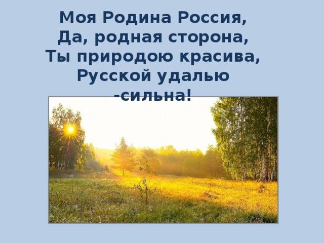 Моя Родина Россия, Да, родная сторона, Ты природою красива, Русской удалью -сильна!