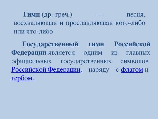 Гимн (др.-греч.) — песня, восхваляющая и прославляющая кого-либо или что-либо Государственный гимн Российской Федерации является одним из главных официальных государственных символов Российской Федерации , наряду с флагом и гербом .