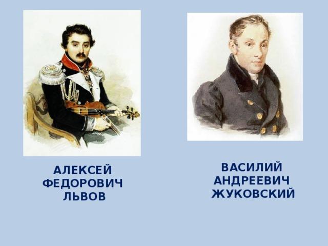 ВАСИЛИЙ АНДРЕЕВИЧ ЖУКОВСКИЙ АЛЕКСЕЙ ФЕДОРОВИЧ ЛЬВОВ