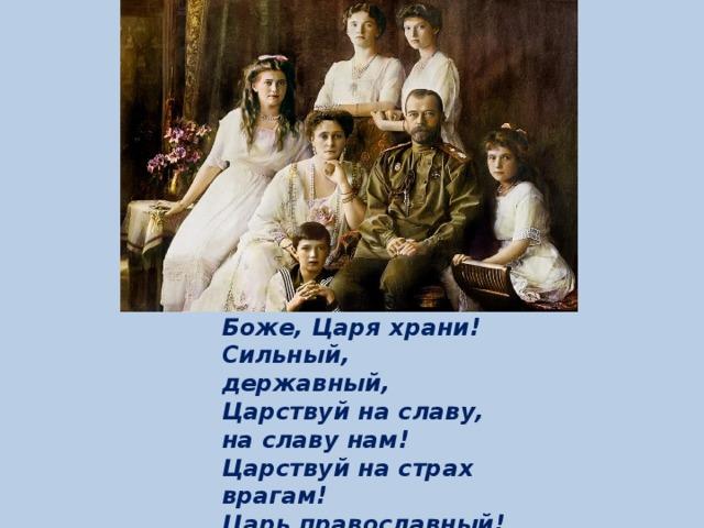 Боже, Царя храни! Сильный, державный, Царствуй на славу, на славу нам! Царствуй на страх врагам! Царь православный! Боже, Царя храни!