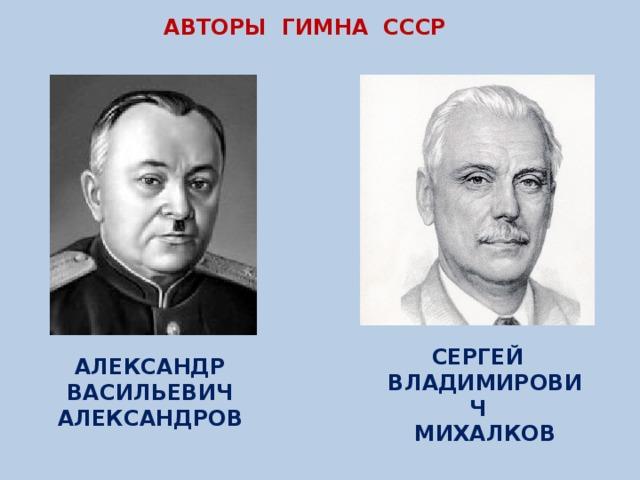 АВТОРЫ ГИМНА СССР СЕРГЕЙ ВЛАДИМИРОВИЧ МИХАЛКОВ АЛЕКСАНДР ВАСИЛЬЕВИЧ АЛЕКСАНДРОВ