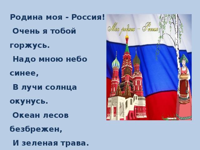 Родина моя - Россия!  Очень я тобой горжусь.  Надо мною небо синее,  В лучи солнца окунусь.  Океан лесов безбрежен,  И зеленая трава.  Воздух Родины так нежен -  Этим всем горжусь и я!
