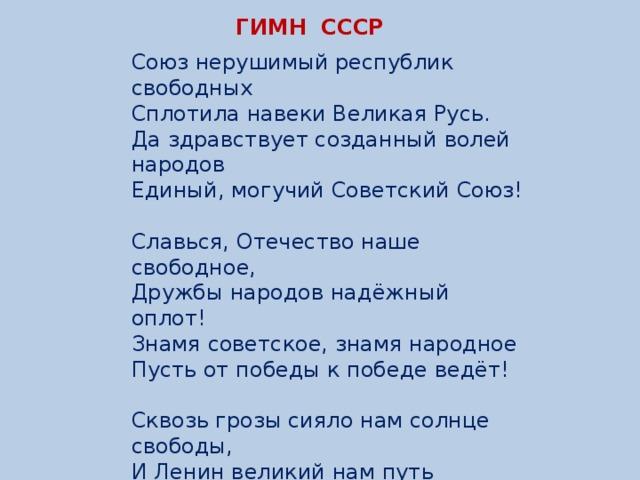 ГИМН СССР Союз нерушимый республик свободных  Сплотила навеки Великая Русь.  Да здравствует созданный волей народов  Единый, могучий Советский Союз!   Славься, Отечество наше свободное,  Дружбы народов надёжный оплот!  Знамя советское, знамя народное  Пусть от победы к победе ведёт!   Сквозь грозы сияло нам солнце свободы,  И Ленин великий нам путь озарил:  Нас вырастил Сталин— на верность народу,  На труд и на подвиги нас вдохновил!