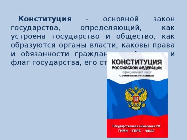 Конституция - основной закон государства, определяющий, как устроена государство и общество, как образуются органы власти, каковы права и обязанности граждан, герб, гимн и флаг государства, его столицы.