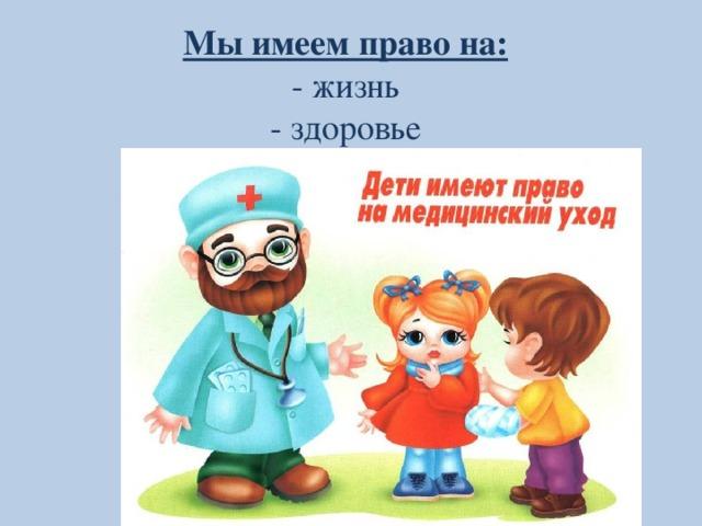 Мы имеем право на: - жизнь - здоровье