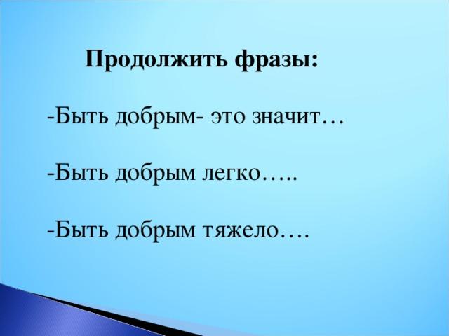 Продолжить фразы: -Быть добрым- это значит… -Быть добрым легко….. -Быть добрым тяжело….