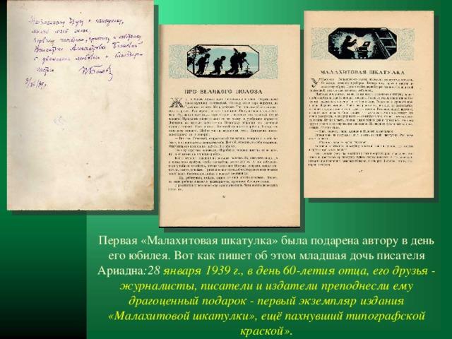 Первая «Малахитовая шкатулка» была подарена автору в день его юбилея. Вот как пишет об этом младшая дочь писателя Ариадна :28 января 1939 г., в день 60-летия отца, его друзья - журналисты, писатели и издатели преподнесли ему драгоценный подарок - первый экземпляр издания «Малахитовой шкатулки», ещё пахнувший типографской краской».