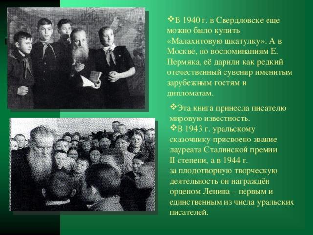 В 1940 г. в Свердловске еще можно было купить «Малахитовую шкатулку». А в Москве, по воспоминаниям Е. Пермяка, её дарили как редкий отечественный сувенир именитым зарубежным гостям и дипломатам. Этакнига принесла писателю мировую известность. В1943г. уральскому сказочнику присвоено звание лауреата Сталинской премии IIстепени, а в1944г. заплодотворную творческую деятельность оннаграждён орденом Ленина – первым и единственным изчисла уральских писателей.