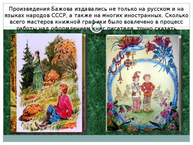 Произведения Бажова издавались не только на русском и на языках народов СССР, а также на многих иностранных. Сколько всего мастеров книжной графики было вовлечено в процесс работы над оформлением книг писателя, точно сказать практически невозможно.