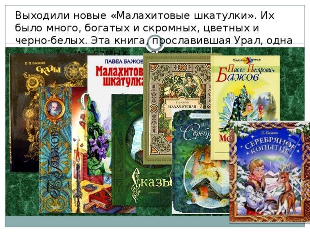 Выходили новые «Малахитовые шкатулки». Их было много, богатых и скромных, цветных и черно-белых. Эта книга, прославившая Урал, одна из самых издаваемых по сей день.