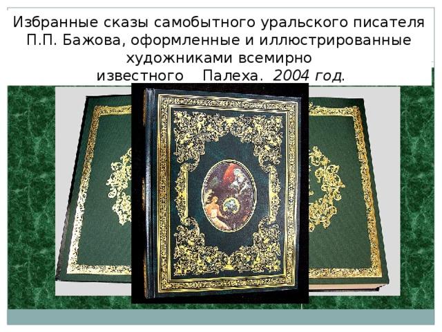 Избранные сказы самобытного уральского писателя П.П. Бажова, оформленные и иллюстрированные художниками всемирно  известного Палеха. 2004 год.