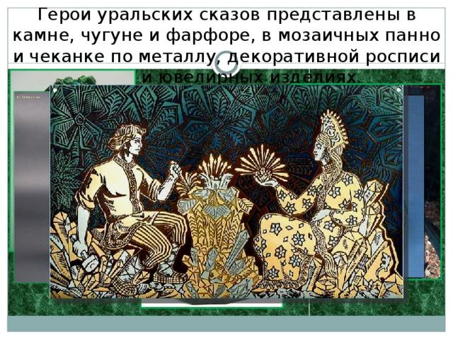 Герои уральских сказов представлены в камне, чугуне ифарфоре, вмозаичных панно ичеканке пометаллу, декоративной росписи иювелирных изделиях.