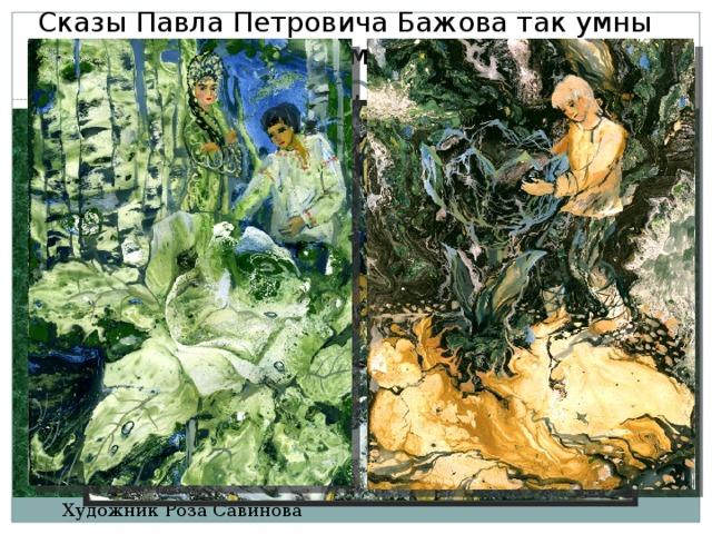 Сказы Павла Петровича Бажова так умны итак красивы, что композиторы сочиняют кним музыку, художники  рисуют картины. Художник Роза Савинова