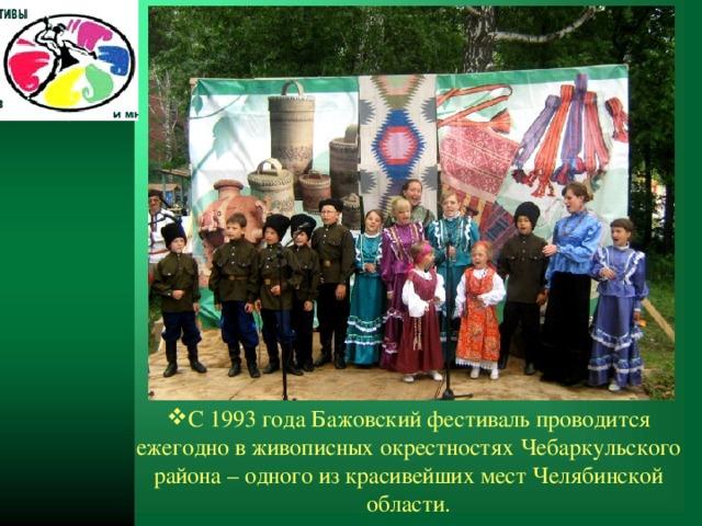 С 1993 года Бажовский фестиваль проводится ежегодно в живописных окрестностях Чебаркульского района – одного из красивейших мест Челябинской области.