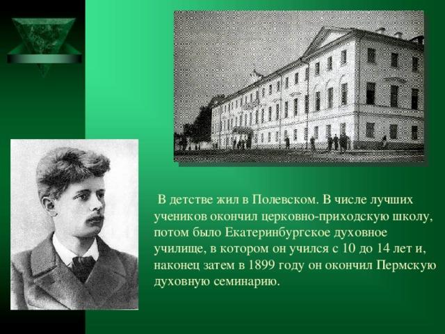В детстве жил в Полевском. В числе лучших учеников окончил церковно-приходскую школу, потом было Екатеринбургское духовное училище, в котором он учился с 10 до 14 лет и, наконец затем в1899 году он окончилПермскую духовную семинарию.